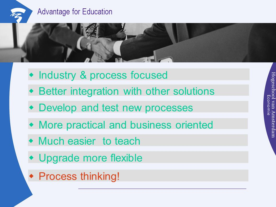 Advantage for Education  Industry & process focused  Better integration with other solutions  Develop and test new processes  More practical and b