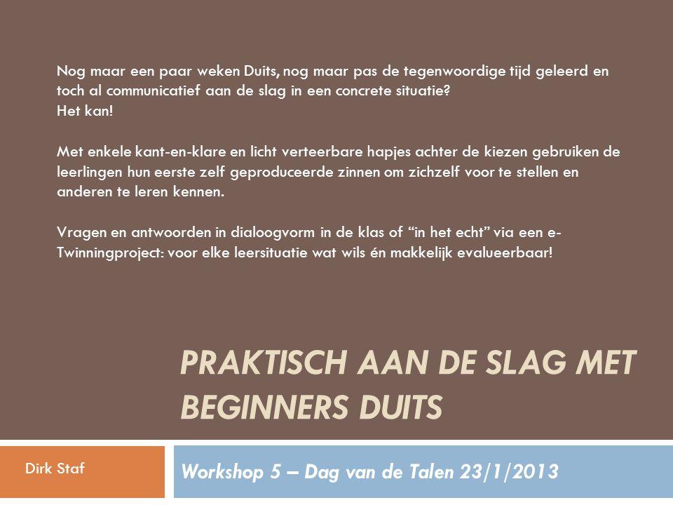 PRAKTISCH AAN DE SLAG MET BEGINNERS DUITS Workshop 5 – Dag van de Talen 23/1/2013 Nog maar een paar weken Duits, nog maar pas de tegenwoordige tijd geleerd en toch al communicatief aan de slag in een concrete situatie.
