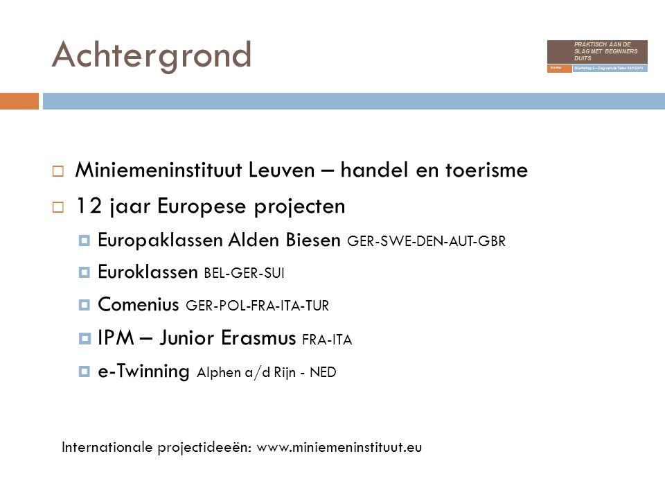 Achtergrond  Miniemeninstituut Leuven – handel en toerisme  12 jaar Europese projecten  Europaklassen Alden Biesen GER-SWE-DEN-AUT-GBR  Euroklassen BEL-GER-SUI  Comenius GER-POL-FRA-ITA-TUR  IPM – Junior Erasmus FRA-ITA  e-Twinning Alphen a/d Rijn - NED Internationale projectideeën: www.miniemeninstituut.eu