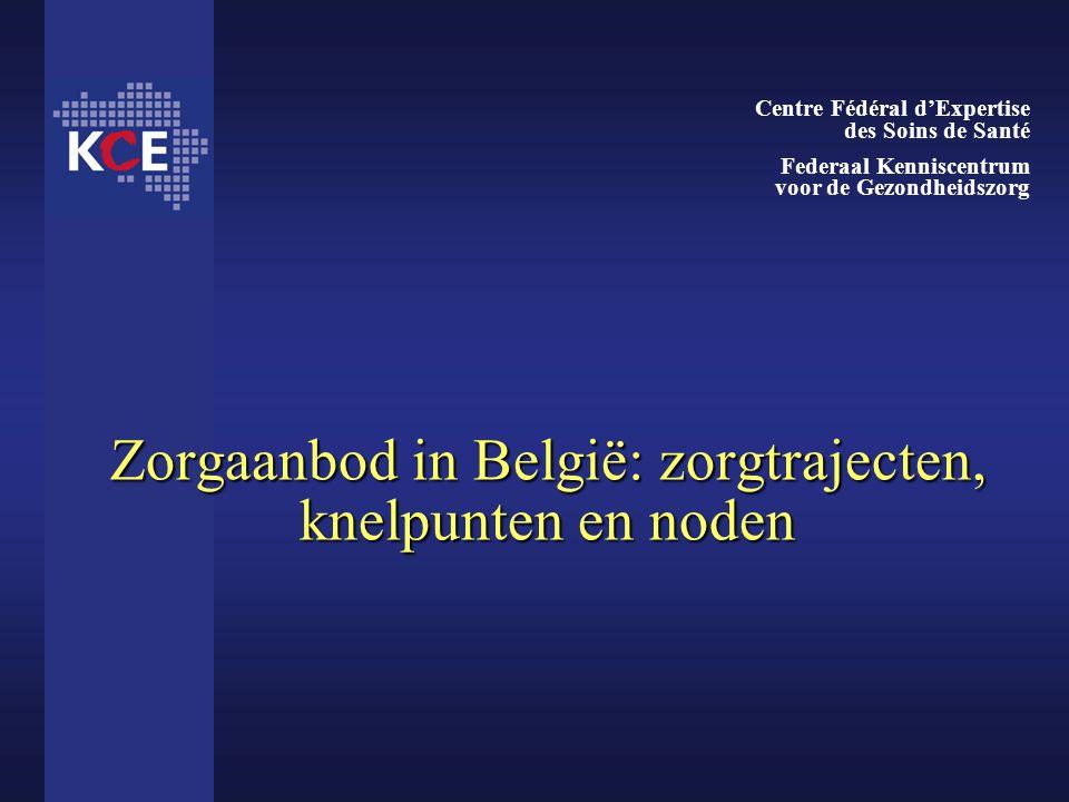 Zorgaanbod in België: zorgtrajecten, knelpunten en noden Centre Fédéral d'Expertise des Soins de Santé Federaal Kenniscentrum voor de Gezondheidszorg