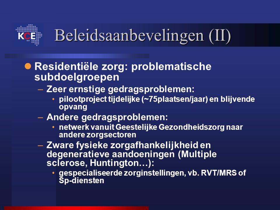 Beleidsaanbevelingen (II) Residentiële zorg: problematische subdoelgroepen –Zeer ernstige gedragsproblemen: pilootproject tijdelijke (~75plaatsen/jaar