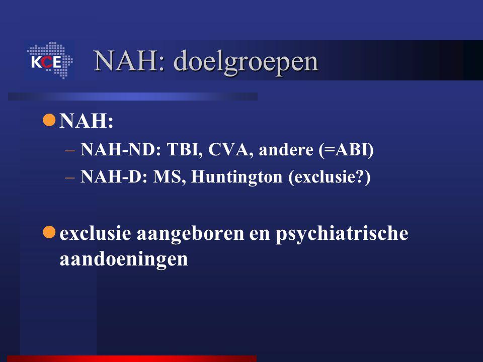 NAH: doelgroepen NAH: –NAH-ND: TBI, CVA, andere (=ABI) –NAH-D: MS, Huntington (exclusie?) exclusie aangeboren en psychiatrische aandoeningen