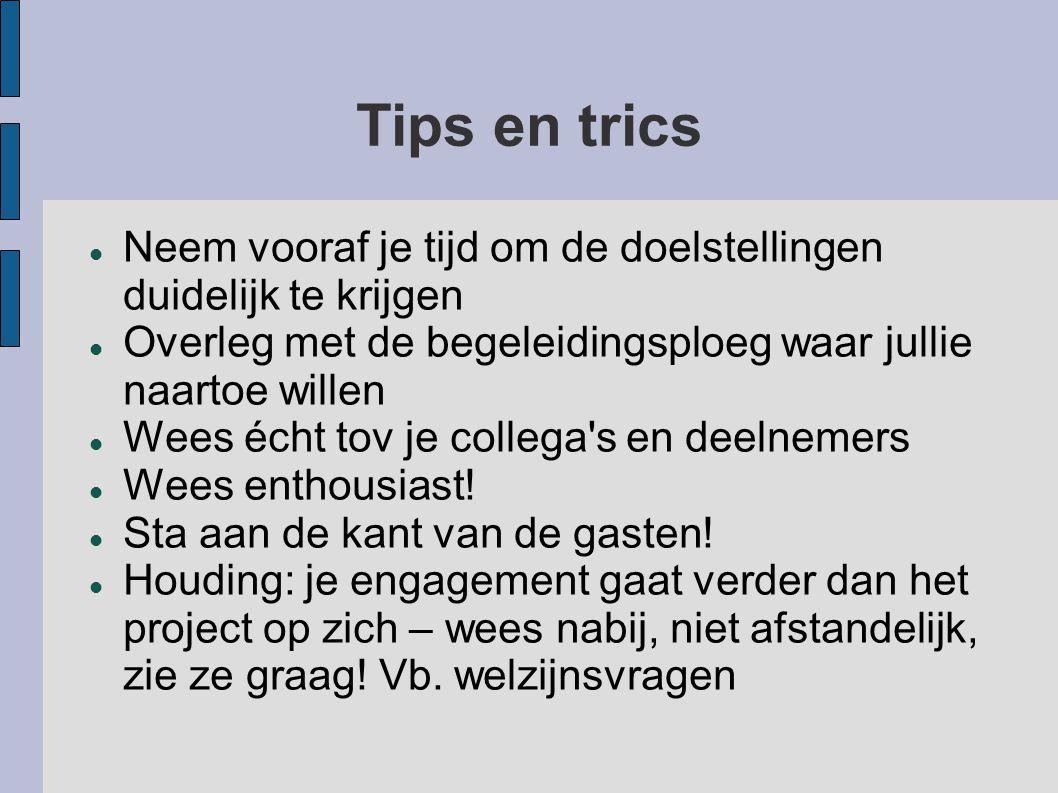 Tips en trics Neem vooraf je tijd om de doelstellingen duidelijk te krijgen Overleg met de begeleidingsploeg waar jullie naartoe willen Wees écht tov je collega s en deelnemers Wees enthousiast.