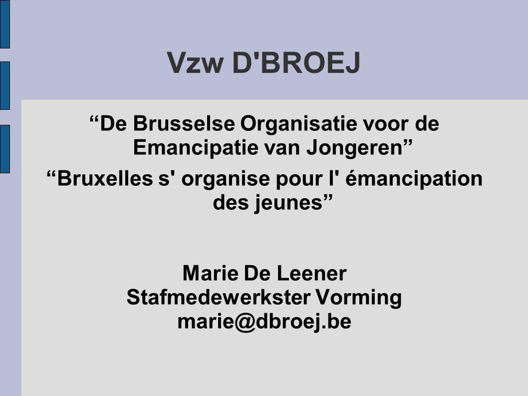 Vzw D BROEJ De Brusselse Organisatie voor de Emancipatie van Jongeren Bruxelles s organise pour l émancipation des jeunes Marie De Leener Stafmedewerkster Vorming marie@dbroej.be