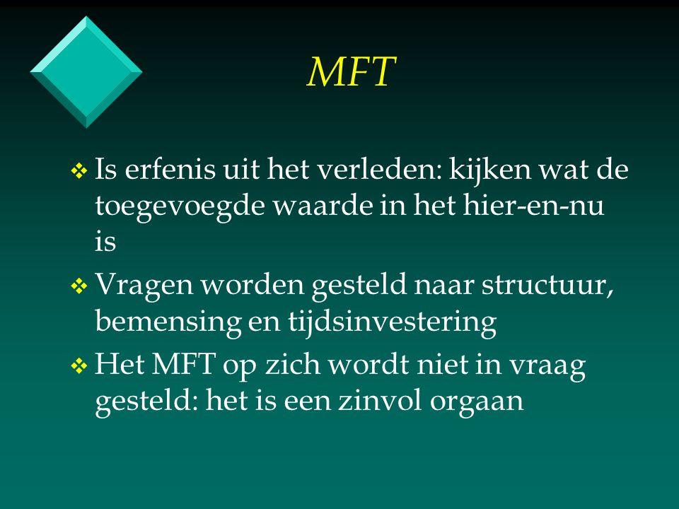 MFT v v Is erfenis uit het verleden: kijken wat de toegevoegde waarde in het hier-en-nu is v v Vragen worden gesteld naar structuur, bemensing en tijdsinvestering v v Het MFT op zich wordt niet in vraag gesteld: het is een zinvol orgaan