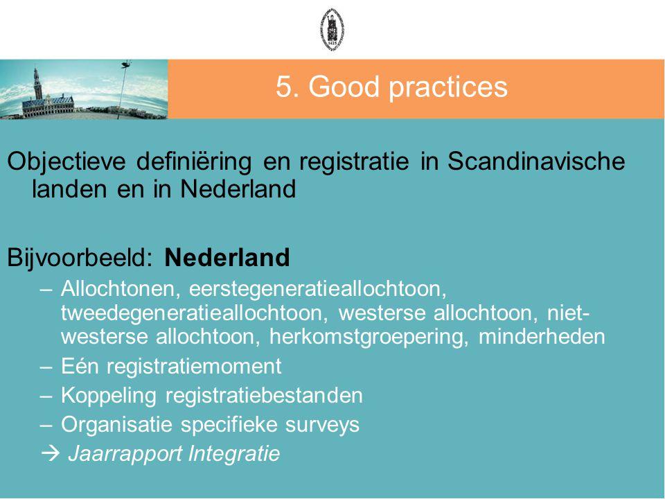 5. Good practices Objectieve definiëring en registratie in Scandinavische landen en in Nederland Bijvoorbeeld: Nederland –Allochtonen, eerstegeneratie
