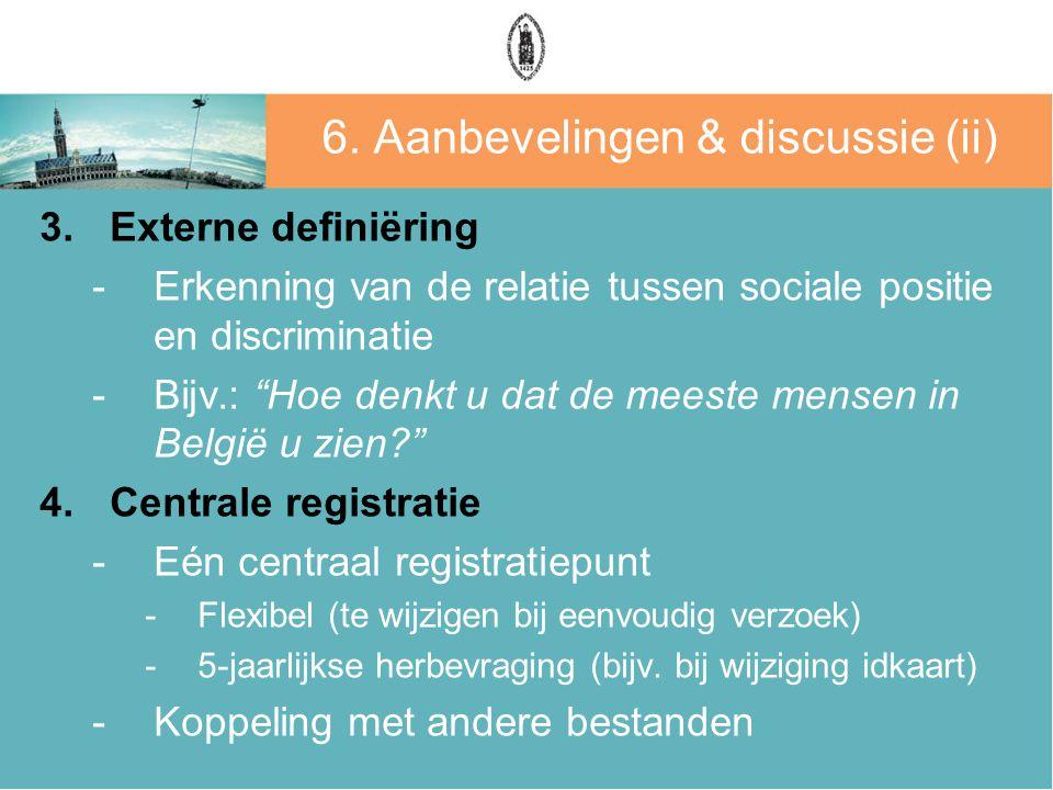 """6. Aanbevelingen & discussie (ii) 3.Externe definiëring -Erkenning van de relatie tussen sociale positie en discriminatie -Bijv.: """"Hoe denkt u dat de"""