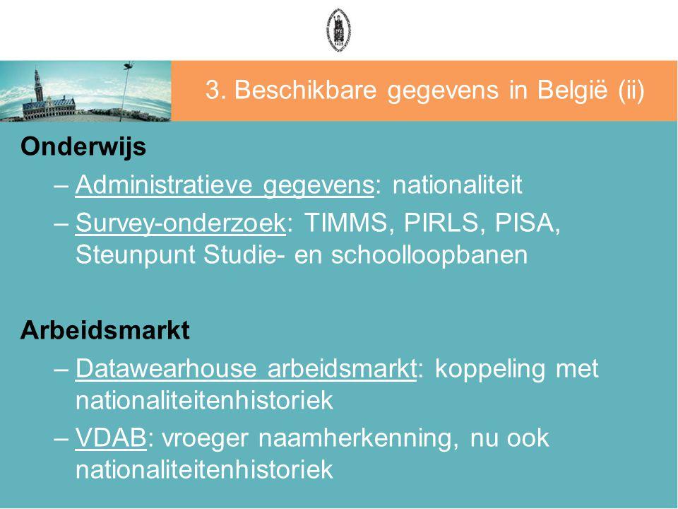 3. Beschikbare gegevens in België (ii) Onderwijs –Administratieve gegevens: nationaliteit –Survey-onderzoek: TIMMS, PIRLS, PISA, Steunpunt Studie- en