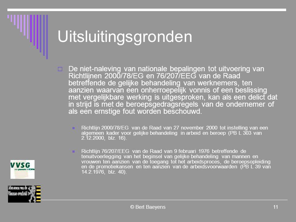 © Bert Baeyens11 Uitsluitingsgronden  De niet-naleving van nationale bepalingen tot uitvoering van Richtlijnen 2000/78/EG en 76/207/EEG van de Raad betreffende de gelijke behandeling van werknemers, ten aanzien waarvan een onherroepelijk vonnis of een beslissing met vergelijkbare werking is uitgesproken, kan als een delict dat in strijd is met de beroepsgedragsregels van de ondernemer of als een ernstige fout worden beschouwd.