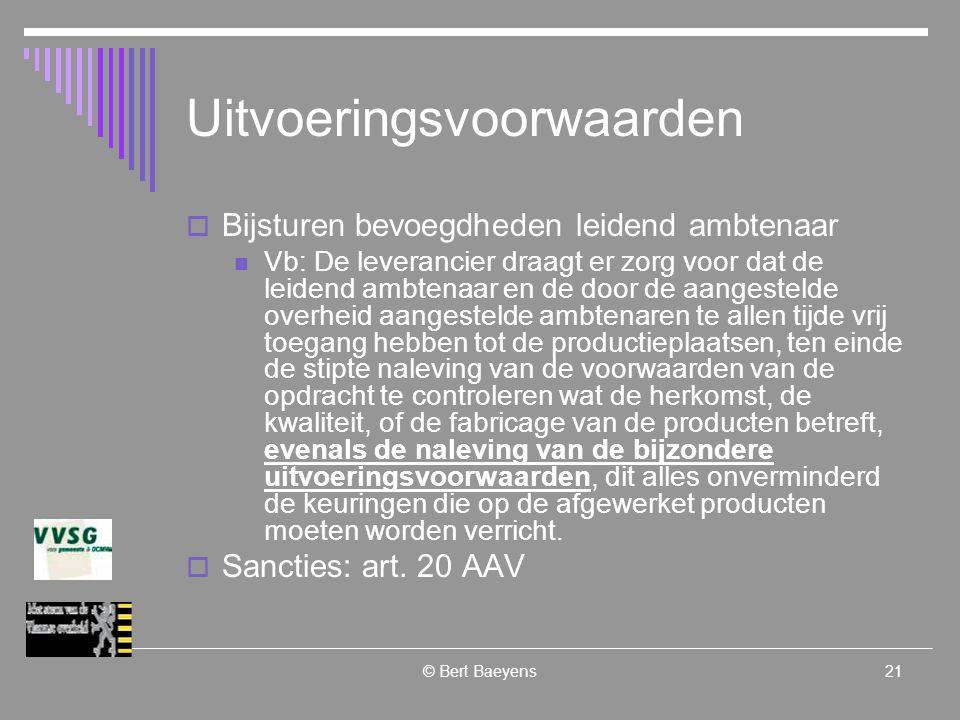 © Bert Baeyens21 Uitvoeringsvoorwaarden  Bijsturen bevoegdheden leidend ambtenaar Vb: De leverancier draagt er zorg voor dat de leidend ambtenaar en de door de aangestelde overheid aangestelde ambtenaren te allen tijde vrij toegang hebben tot de productieplaatsen, ten einde de stipte naleving van de voorwaarden van de opdracht te controleren wat de herkomst, de kwaliteit, of de fabricage van de producten betreft, evenals de naleving van de bijzondere uitvoeringsvoorwaarden, dit alles onverminderd de keuringen die op de afgewerket producten moeten worden verricht.