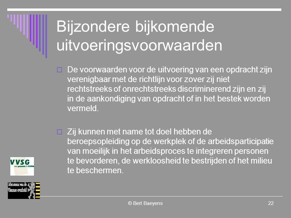 © Bert Baeyens22 Bijzondere bijkomende uitvoeringsvoorwaarden  De voorwaarden voor de uitvoering van een opdracht zijn verenigbaar met de richtlijn voor zover zij niet rechtstreeks of onrechtstreeks discriminerend zijn en zij in de aankondiging van opdracht of in het bestek worden vermeld.