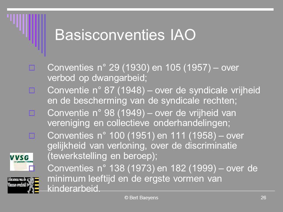 © Bert Baeyens26 Basisconventies IAO  Conventies n° 29 (1930) en 105 (1957) – over verbod op dwangarbeid;  Conventie n° 87 (1948) – over de syndicale vrijheid en de bescherming van de syndicale rechten;  Conventie n° 98 (1949) – over de vrijheid van vereniging en collectieve onderhandelingen;  Conventies n° 100 (1951) en 111 (1958) – over gelijkheid van verloning, over de discriminatie (tewerkstelling en beroep);  Conventies n° 138 (1973) en 182 (1999) – over de minimum leeftijd en de ergste vormen van kinderarbeid.