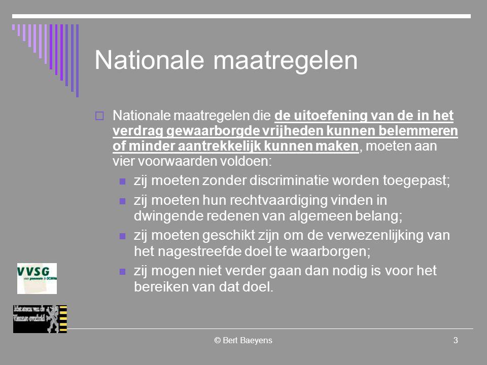© Bert Baeyens3 Nationale maatregelen  Nationale maatregelen die de uitoefening van de in het verdrag gewaarborgde vrijheden kunnen belemmeren of minder aantrekkelijk kunnen maken, moeten aan vier voorwaarden voldoen: zij moeten zonder discriminatie worden toegepast; zij moeten hun rechtvaardiging vinden in dwingende redenen van algemeen belang; zij moeten geschikt zijn om de verwezenlijking van het nagestreefde doel te waarborgen; zij mogen niet verder gaan dan nodig is voor het bereiken van dat doel.