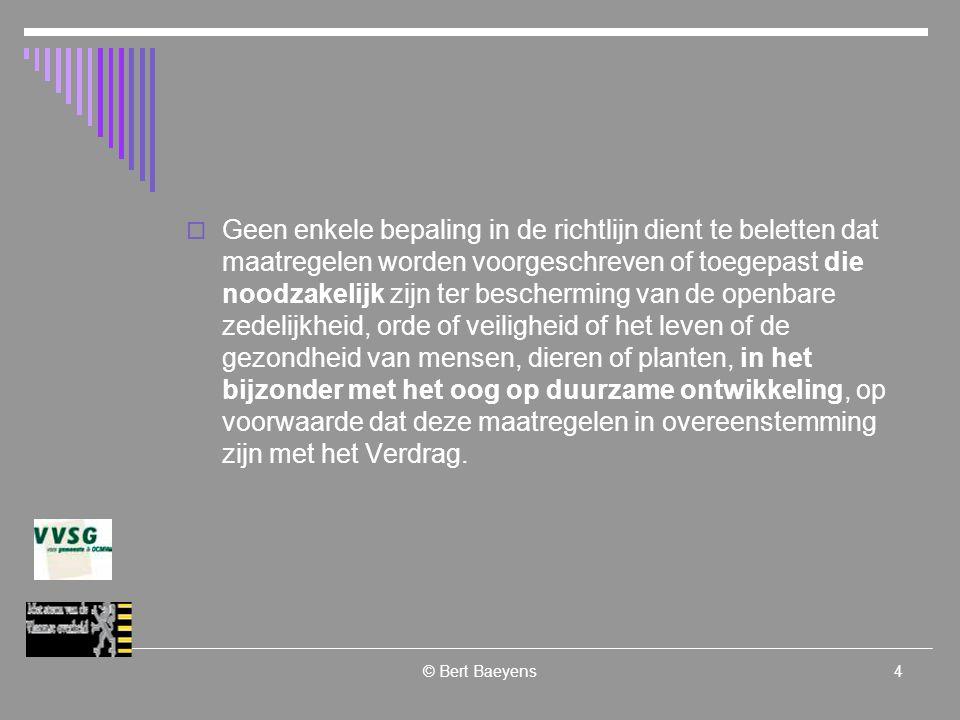 © Bert Baeyens4  Geen enkele bepaling in de richtlijn dient te beletten dat maatregelen worden voorgeschreven of toegepast die noodzakelijk zijn ter bescherming van de openbare zedelijkheid, orde of veiligheid of het leven of de gezondheid van mensen, dieren of planten, in het bijzonder met het oog op duurzame ontwikkeling, op voorwaarde dat deze maatregelen in overeenstemming zijn met het Verdrag.