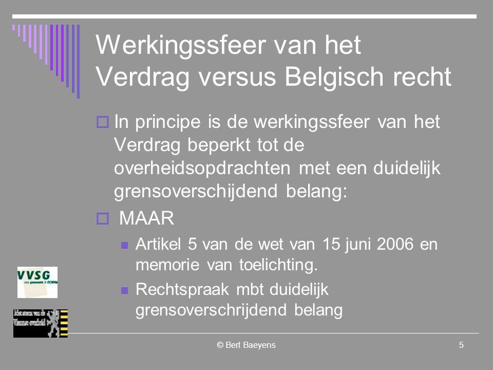 © Bert Baeyens5 Werkingssfeer van het Verdrag versus Belgisch recht  In principe is de werkingssfeer van het Verdrag beperkt tot de overheidsopdrachten met een duidelijk grensoverschijdend belang:  MAAR Artikel 5 van de wet van 15 juni 2006 en memorie van toelichting.