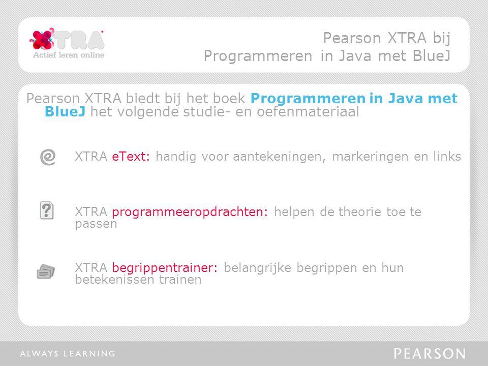 Pearson XTRA biedt bij het boek Programmeren in Java met BlueJ het volgende studie- en oefenmateriaal XTRA eText: handig voor aantekeningen, markeringen en links XTRA programmeeropdrachten: helpen de theorie toe te passen XTRA begrippentrainer: belangrijke begrippen en hun betekenissen trainen Pearson XTRA bij Programmeren in Java met BlueJ