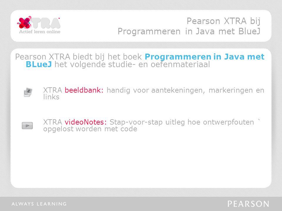 Pearson XTRA biedt bij het boek Programmeren in Java met BLueJ het volgende studie- en oefenmateriaal XTRA beeldbank: handig voor aantekeningen, markeringen en links XTRA videoNotes: Stap-voor-stap uitleg hoe ontwerpfouten ` opgelost worden met code Pearson XTRA bij Programmeren in Java met BlueJ