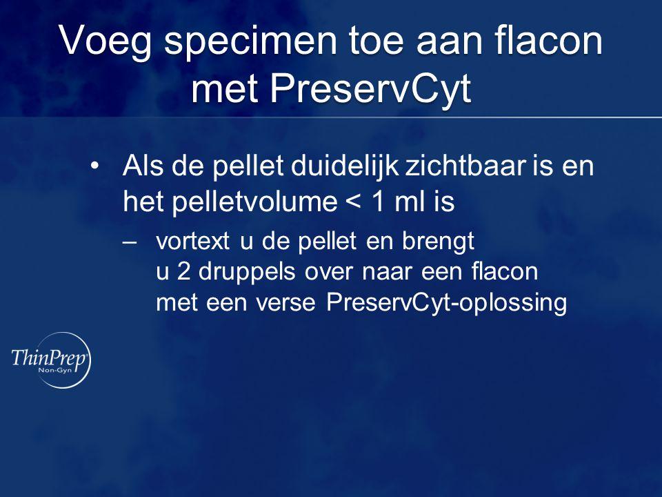 Voeg specimen toe aan flacon met PreservCyt Als de pellet duidelijk zichtbaar is en het pelletvolume < 1 ml is –vortext u de pellet en brengt u 2 drup