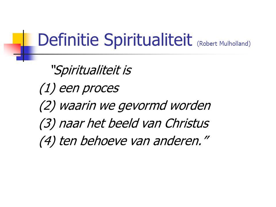 Definitie Spiritualiteit (Robert Mulholland) Spiritualiteit is (1) een proces (2) waarin we gevormd worden (3) naar het beeld van Christus (4) ten behoeve van anderen.