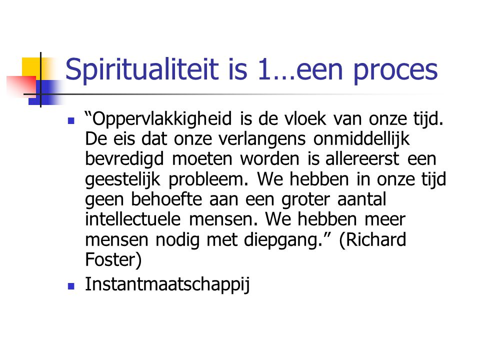 Spiritualiteit is (1) een proces (2) …waarin we gevormd worden We worden gevormd Valkuil: zelf doen, wilskracht, nieuwe wet Goedkope vs.