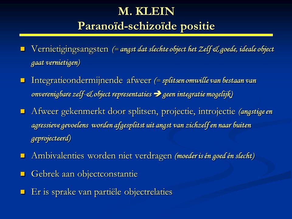 M. KLEIN Paranoïd-schizoïde positie Vernietigingsangsten (= angst dat slechte object het Zelf & goede, ideale object gaat vernietigen) Vernietigingsan