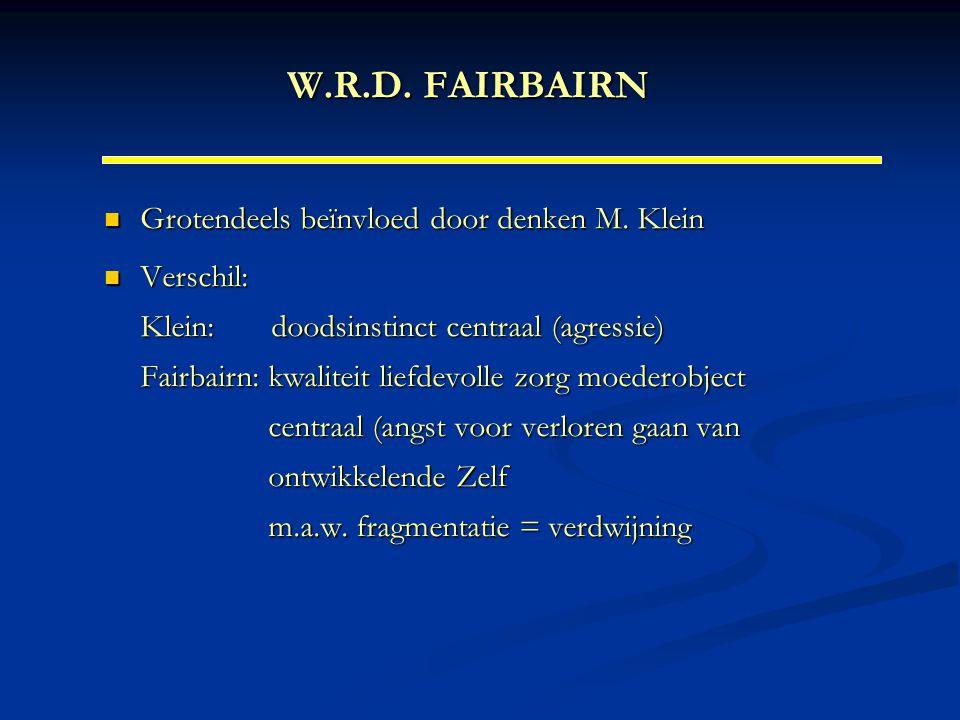 W.R.D. FAIRBAIRN Grotendeels beïnvloed door denken M. Klein Grotendeels beïnvloed door denken M. Klein Verschil: Klein: doodsinstinct centraal (agress