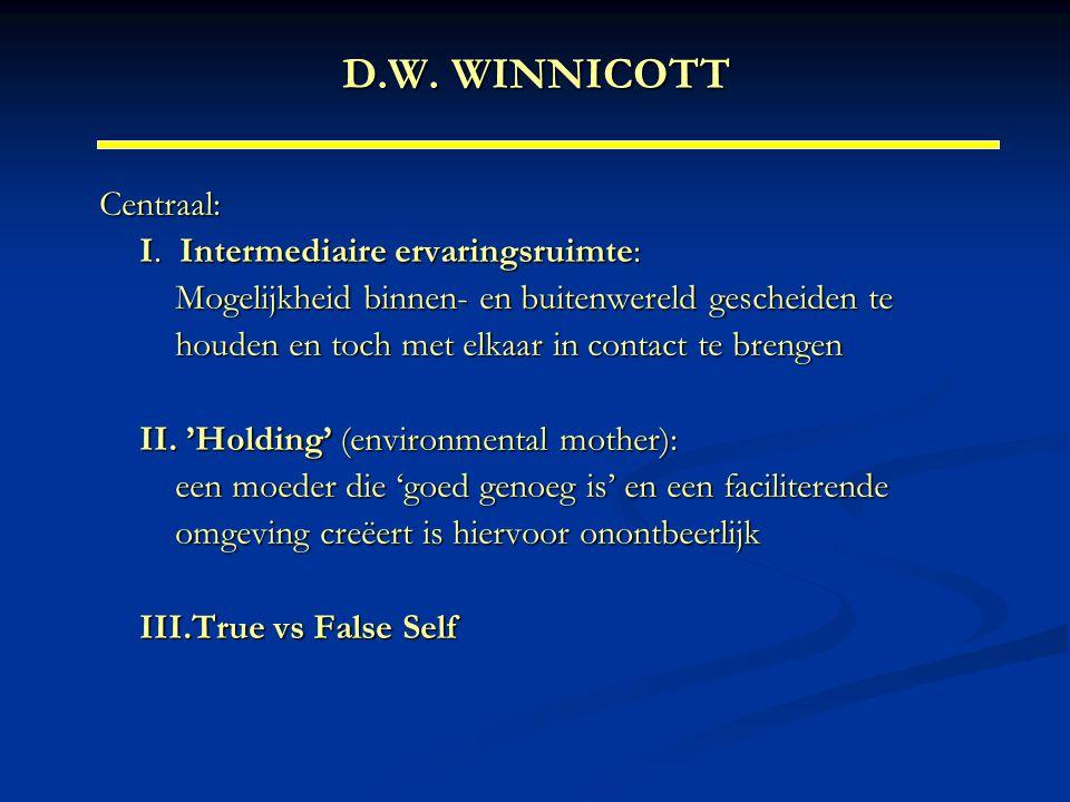 D.W. WINNICOTT Centraal: I. Intermediaire ervaringsruimte: Mogelijkheid binnen- en buitenwereld gescheiden te houden en toch met elkaar in contact te