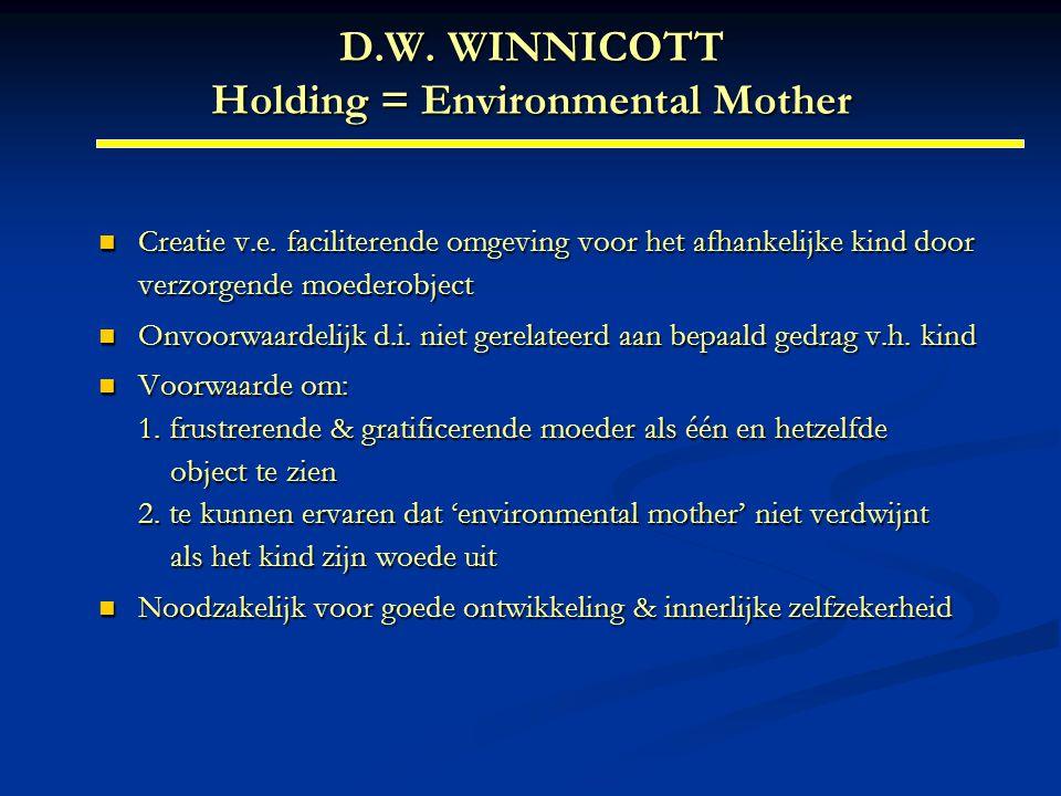 D.W. WINNICOTT Holding = Environmental Mother Creatie v.e. faciliterende omgeving voor het afhankelijke kind door verzorgende moederobject Creatie v.e