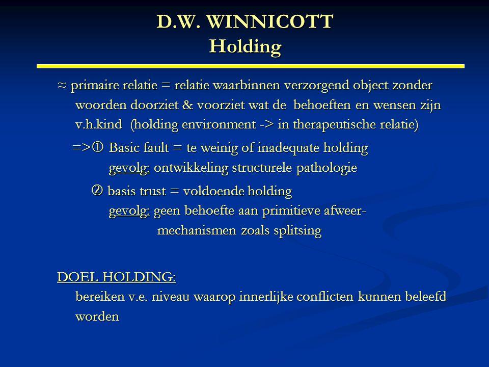 D.W. WINNICOTT Holding ≈ primaire relatie = relatie waarbinnen verzorgend object zonder woorden doorziet & voorziet wat de behoeften en wensen zijn v.