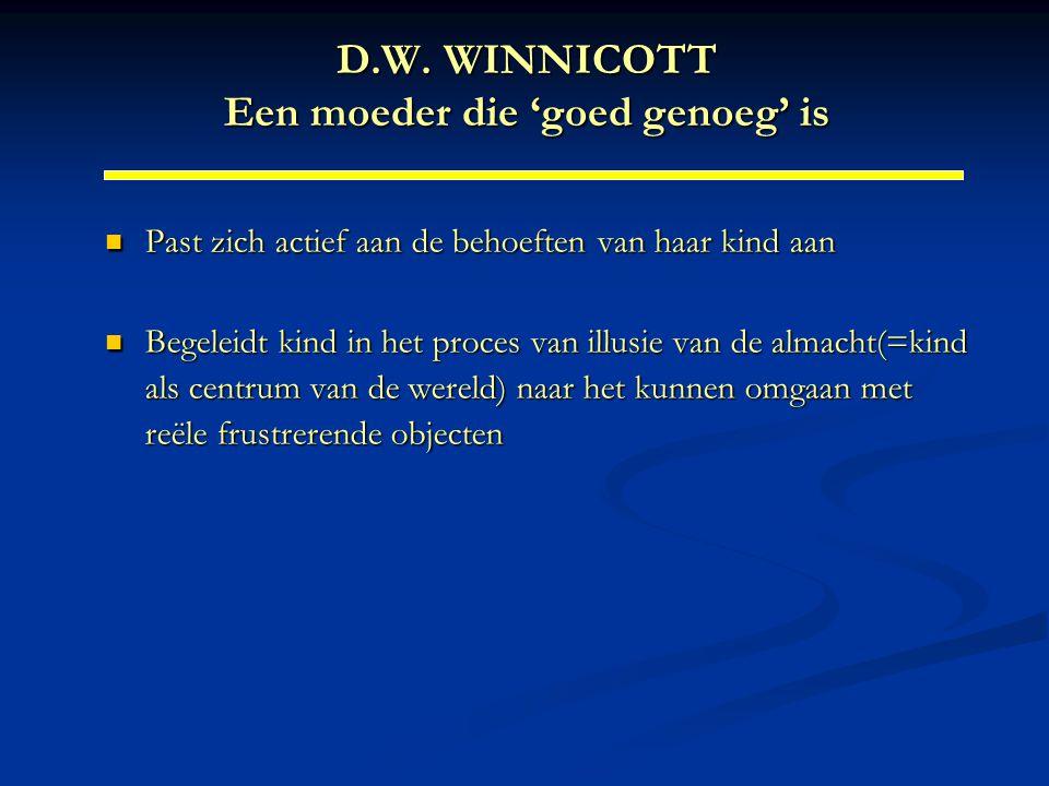D.W. WINNICOTT Een moeder die 'goed genoeg' is Past zich actief aan de behoeften van haar kind aan Past zich actief aan de behoeften van haar kind aan