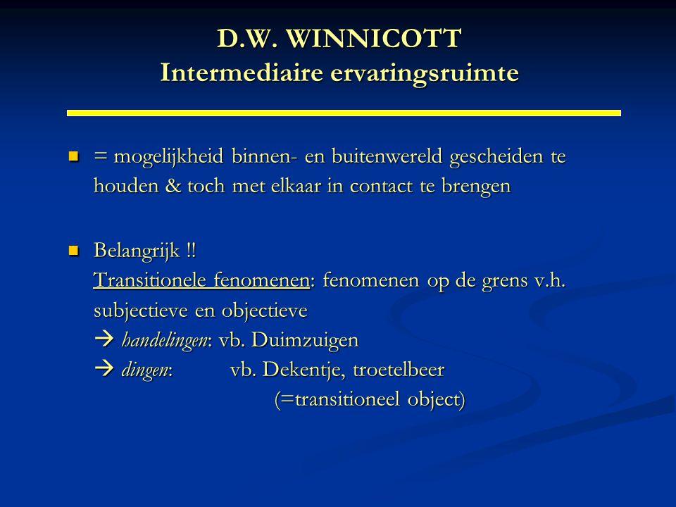 D.W. WINNICOTT Intermediaire ervaringsruimte = mogelijkheid binnen- en buitenwereld gescheiden te houden & toch met elkaar in contact te brengen = mog