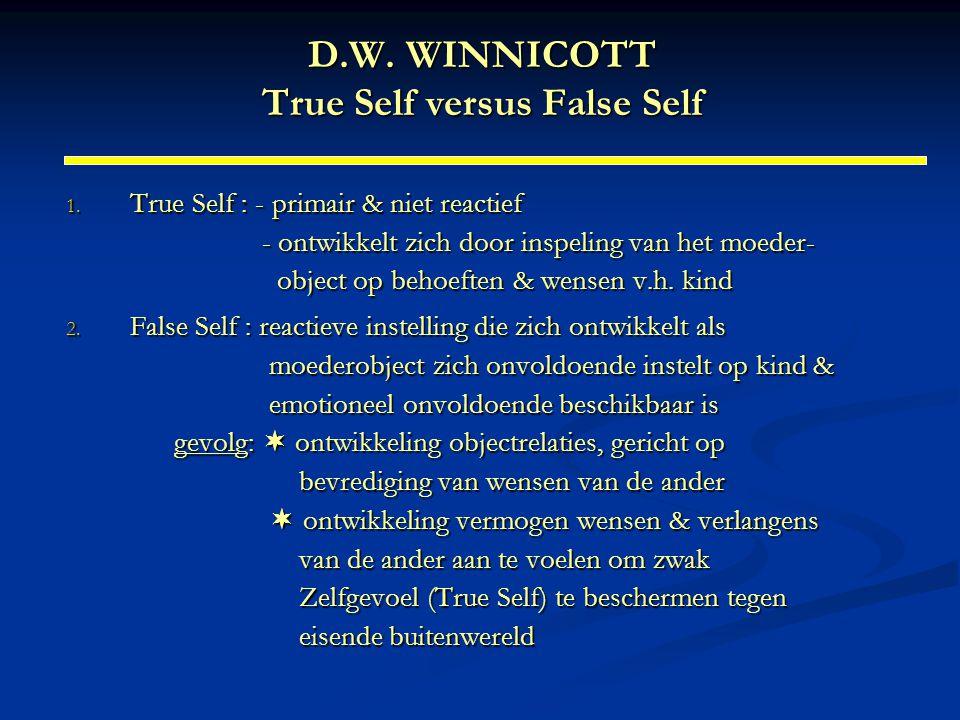 D.W. WINNICOTT True Self versus False Self 1. True Self : - primair & niet reactief - ontwikkelt zich door inspeling van het moeder- object op behoeft
