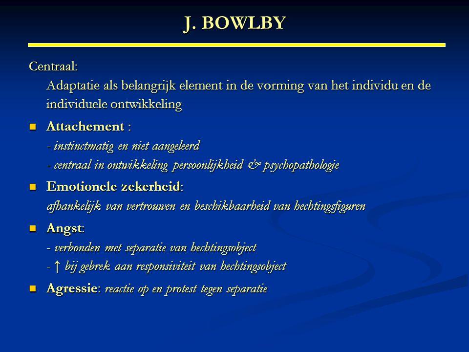J. BOWLBY Centraal: Adaptatie als belangrijk element in de vorming van het individu en de individuele ontwikkeling Attachement : - instinctmatig en ni
