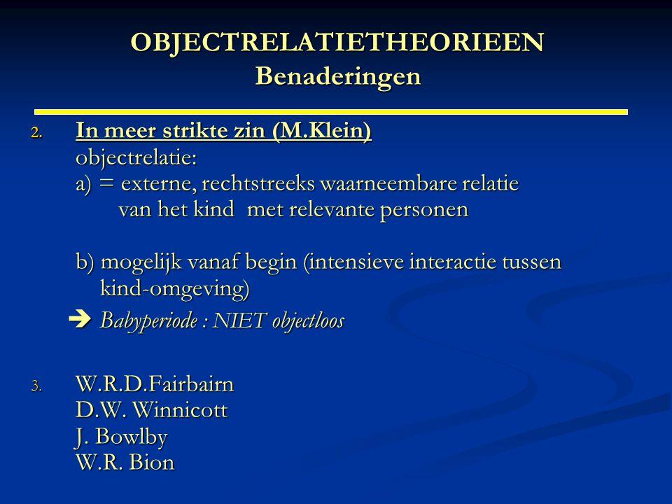OBJECTRELATIETHEORIEEN Benaderingen 2. In meer strikte zin (M.Klein) objectrelatie: a) = externe, rechtstreeks waarneembare relatie van het kind met r