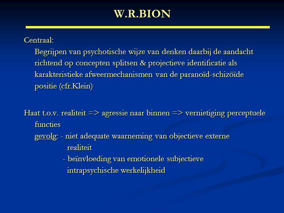 W.R.BION Centraal: Begrijpen van psychotische wijze van denken daarbij de aandacht richtend op concepten splitsen & projectieve identificatie als kara