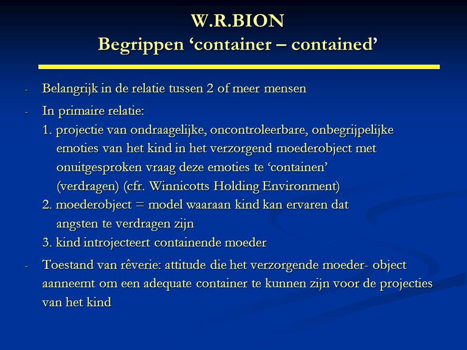 W.R.BION Begrippen 'container – contained' - Belangrijk in de relatie tussen 2 of meer mensen - In primaire relatie: 1. projectie van ondraagelijke, o