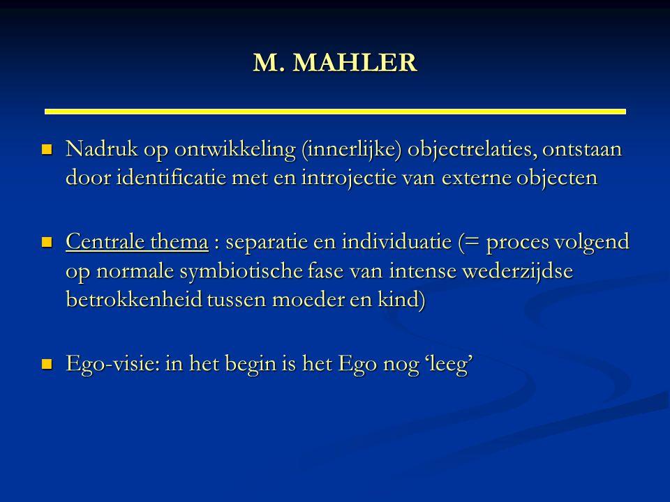 M. MAHLER Nadruk op ontwikkeling (innerlijke) objectrelaties, ontstaan door identificatie met en introjectie van externe objecten Nadruk op ontwikkeli
