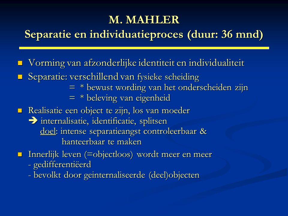 M. MAHLER Separatie en individuatieproces (duur: 36 mnd) Vorming van afzonderlijke identiteit en individualiteit Vorming van afzonderlijke identiteit