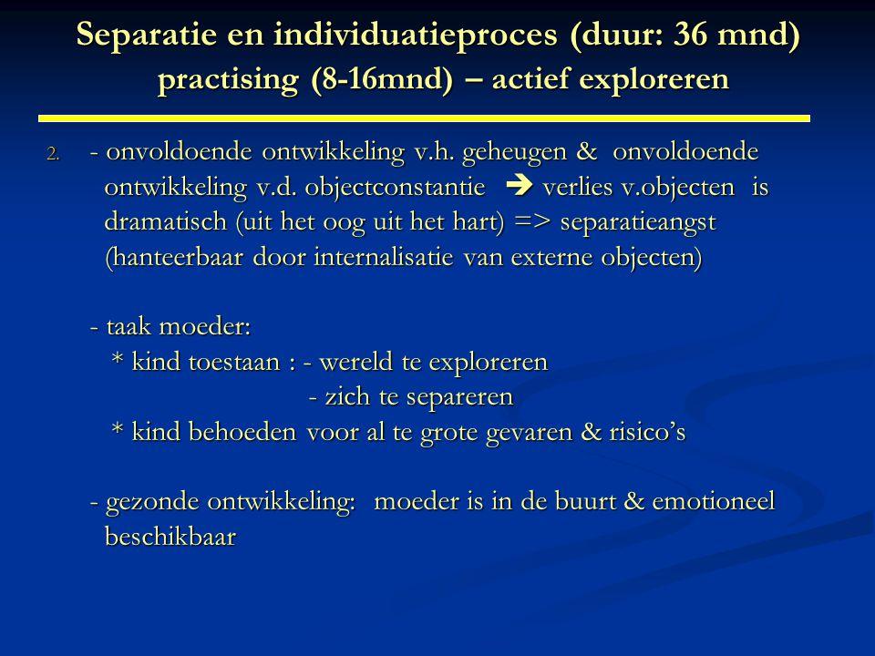 Separatie en individuatieproces (duur: 36 mnd) practising (8-16mnd) – actief exploreren 2. - onvoldoende ontwikkeling v.h. geheugen & onvoldoende ontw