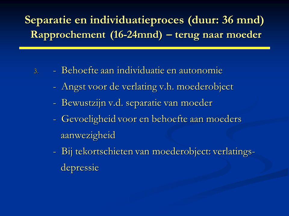 Separatie en individuatieproces (duur: 36 mnd) Rapprochement (16-24mnd) – terug naar moeder 3. - Behoefte aan individuatie en autonomie - Angst voor d