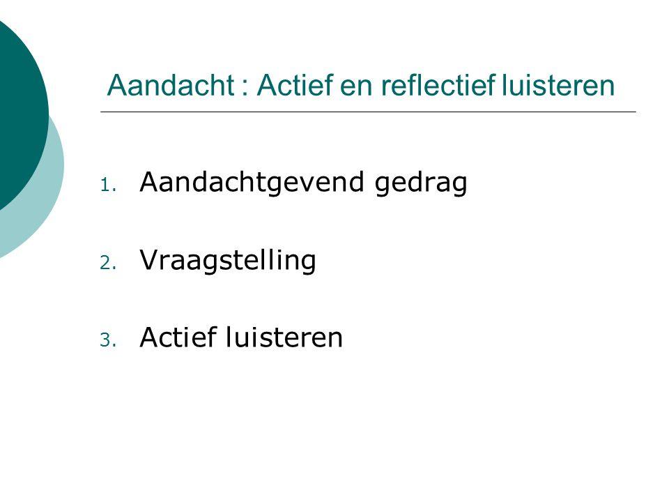 Aandacht : Actief en reflectief luisteren 1.Aandachtgevend gedrag 2.