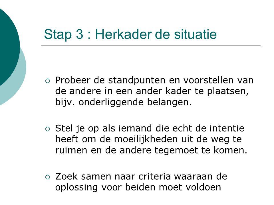 Stap 3 : Herkader de situatie  Probeer de standpunten en voorstellen van de andere in een ander kader te plaatsen, bijv.