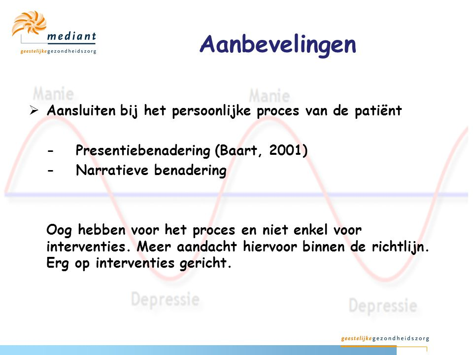 Aanbevelingen  Aansluiten bij het persoonlijke proces van de patiënt -Presentiebenadering (Baart, 2001) -Narratieve benadering Oog hebben voor het pr