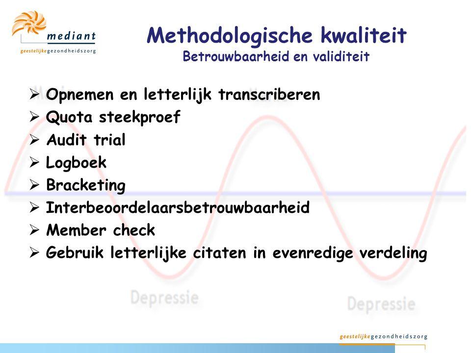 Methodologische kwaliteit Betrouwbaarheid en validiteit  Opnemen en letterlijk transcriberen  Quota steekproef  Audit trial  Logboek  Bracketing