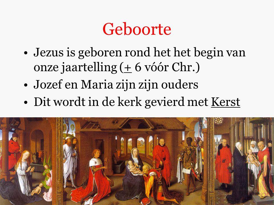 Geboorte Jezus is geboren rond het het begin van onze jaartelling (+ 6 vóór Chr.) Jozef en Maria zijn zijn ouders Dit wordt in de kerk gevierd met Kerst