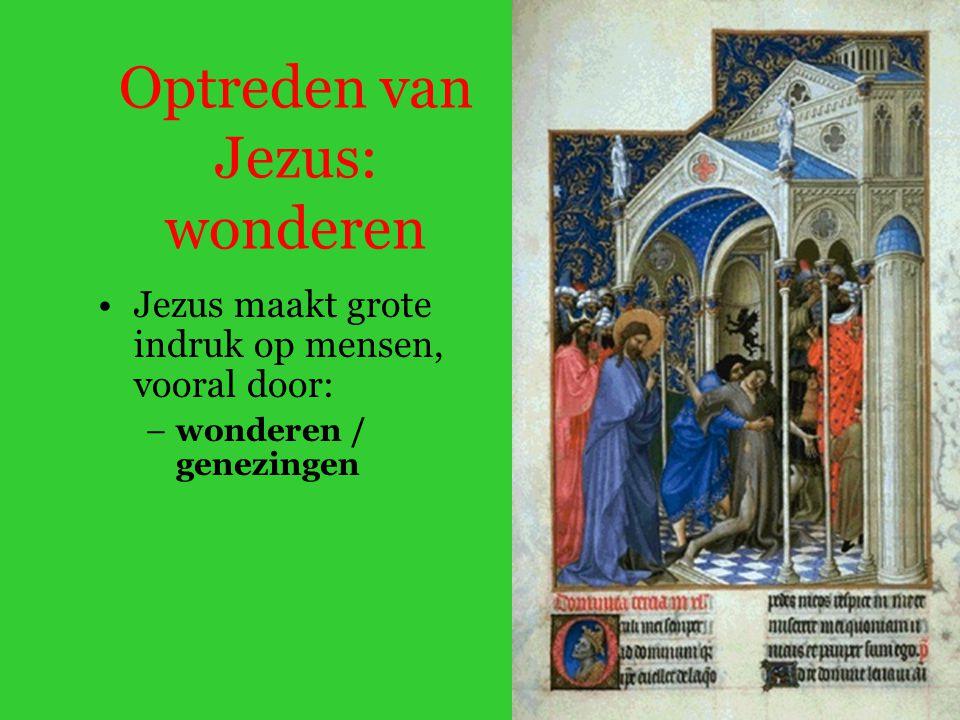 Optreden van Jezus: wonderen Jezus maakt grote indruk op mensen, vooral door: –wonderen / genezingen