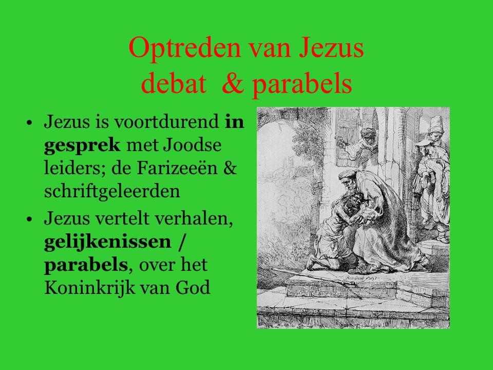 Optreden van Jezus debat & parabels Jezus is voortdurend in gesprek met Joodse leiders; de Farizeeën & schriftgeleerden Jezus vertelt verhalen, gelijkenissen / parabels, over het Koninkrijk van God