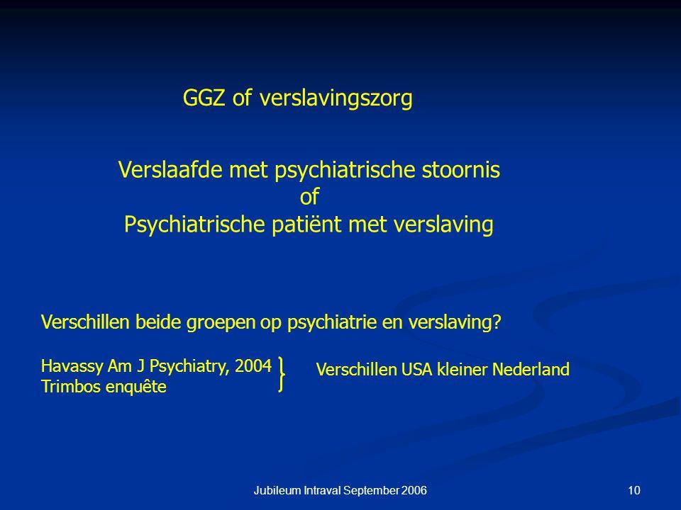 10Jubileum Intraval September 2006 Verslaafde met psychiatrische stoornis of Psychiatrische patiënt met verslaving GGZ of verslavingszorg Verschillen beide groepen op psychiatrie en verslaving.