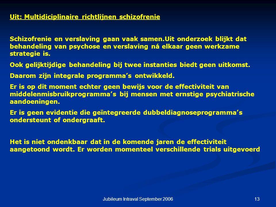 13Jubileum Intraval September 2006 Uit: Multidiciplinaire richtlijnen schizofrenie Schizofrenie en verslaving gaan vaak samen.Uit onderzoek blijkt dat behandeling van psychose en verslaving ná elkaar geen werkzame strategie is.