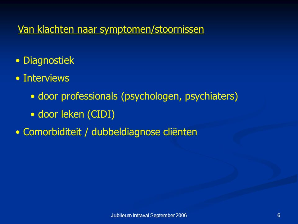 6Jubileum Intraval September 2006 Van klachten naar symptomen/stoornissen Diagnostiek Interviews door professionals (psychologen, psychiaters) door le